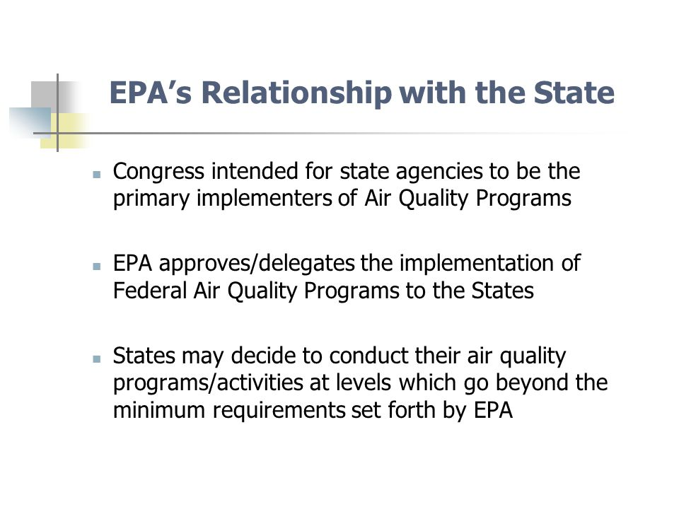 EPA's Relationship with the State Congress intended for state agencies to be the primary implementers of Air Quality Programs EPA approves/delegates the implementation of Federal Air Quality Programs to the States States may decide to conduct their air quality programs/activities at levels which go beyond the minimum requirements set forth by EPA