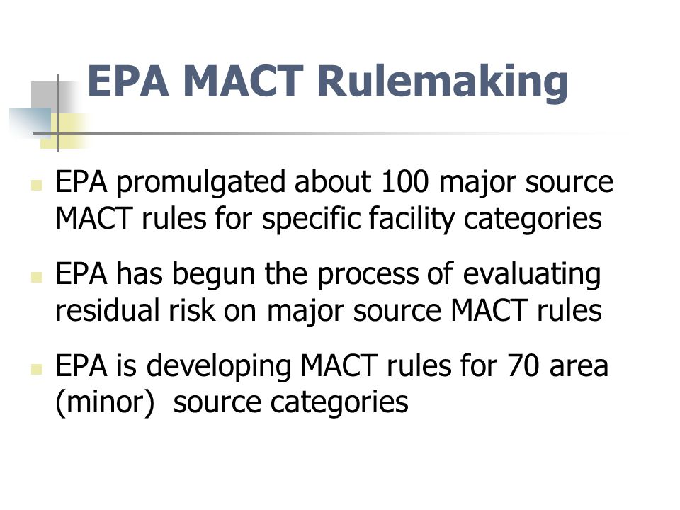 EPA MACT Rulemaking EPA promulgated about 100 major source MACT rules for specific facility categories EPA has begun the process of evaluating residual risk on major source MACT rules EPA is developing MACT rules for 70 area (minor) source categories