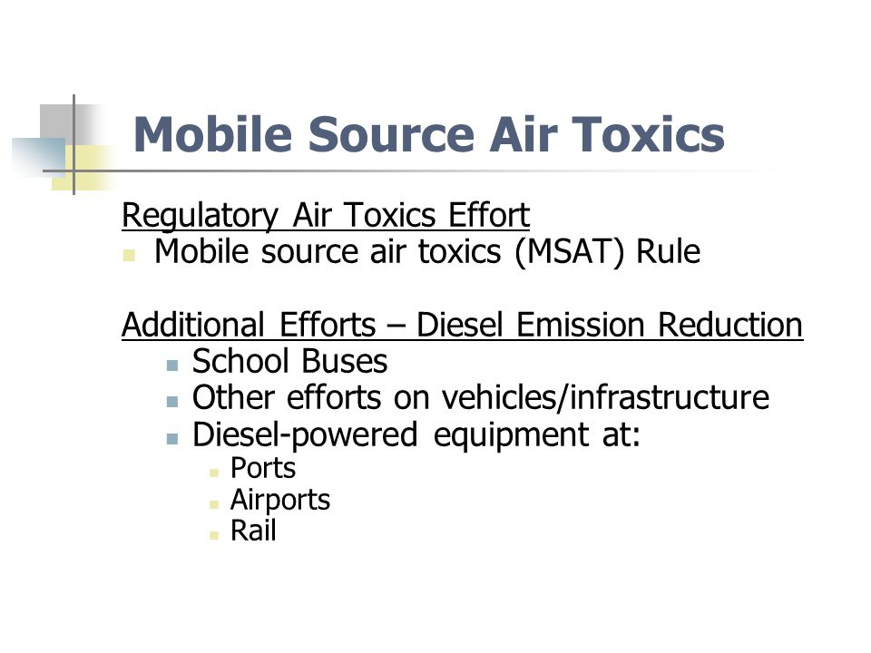 Mobile Source Air Toxics Regulatory Air Toxics Effort Mobile source air toxics (MSAT) Rule Additional Efforts – Diesel Emission Reduction School Buses Other efforts on vehicles/infrastructure Diesel-powered equipment at: Ports Airports Rail