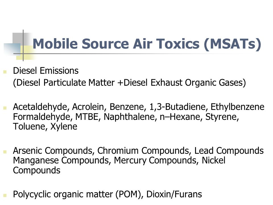 Mobile Source Air Toxics (MSATs) Diesel Emissions (Diesel Particulate Matter +Diesel Exhaust Organic Gases) Acetaldehyde, Acrolein, Benzene, 1,3-Butadiene, Ethylbenzene Formaldehyde, MTBE, Naphthalene, n–Hexane, Styrene, Toluene, Xylene Arsenic Compounds, Chromium Compounds, Lead Compounds Manganese Compounds, Mercury Compounds, Nickel Compounds Polycyclic organic matter (POM), Dioxin/Furans
