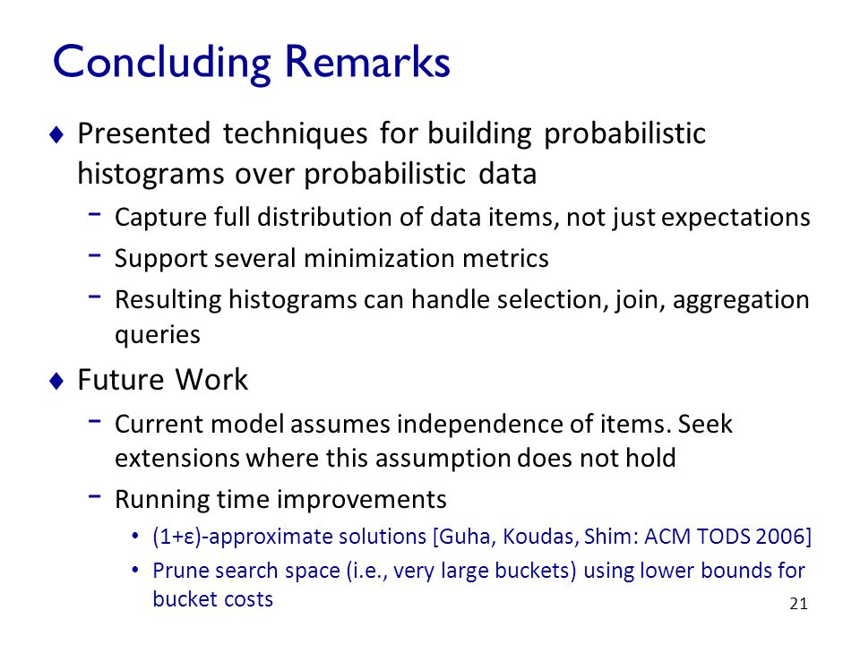 21 Concluding Remarks  Presented techniques for building probabilistic histograms over probabilistic data - Capture full distribution of data items, not just expectations - Support several minimization metrics - Resulting histograms can handle selection, join, aggregation queries  Future Work - Current model assumes independence of items.