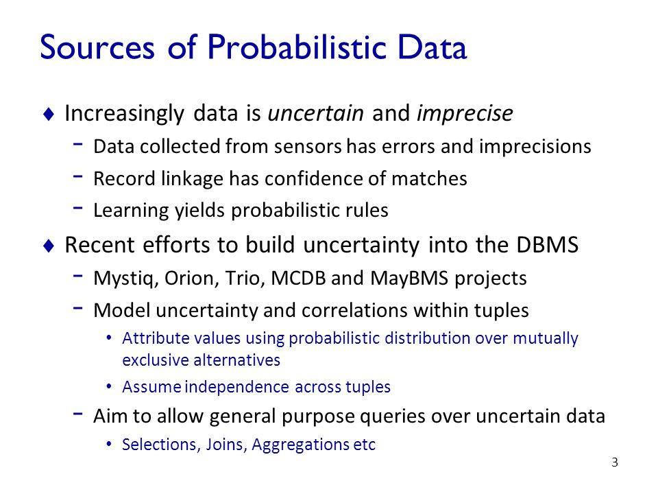 3 Sources of Probabilistic Data  Increasingly data is uncertain and imprecise - Data collected from sensors has errors and imprecisions - Record linkage has confidence of matches - Learning yields probabilistic rules  Recent efforts to build uncertainty into the DBMS - Mystiq, Orion, Trio, MCDB and MayBMS projects - Model uncertainty and correlations within tuples Attribute values using probabilistic distribution over mutually exclusive alternatives Assume independence across tuples - Aim to allow general purpose queries over uncertain data Selections, Joins, Aggregations etc