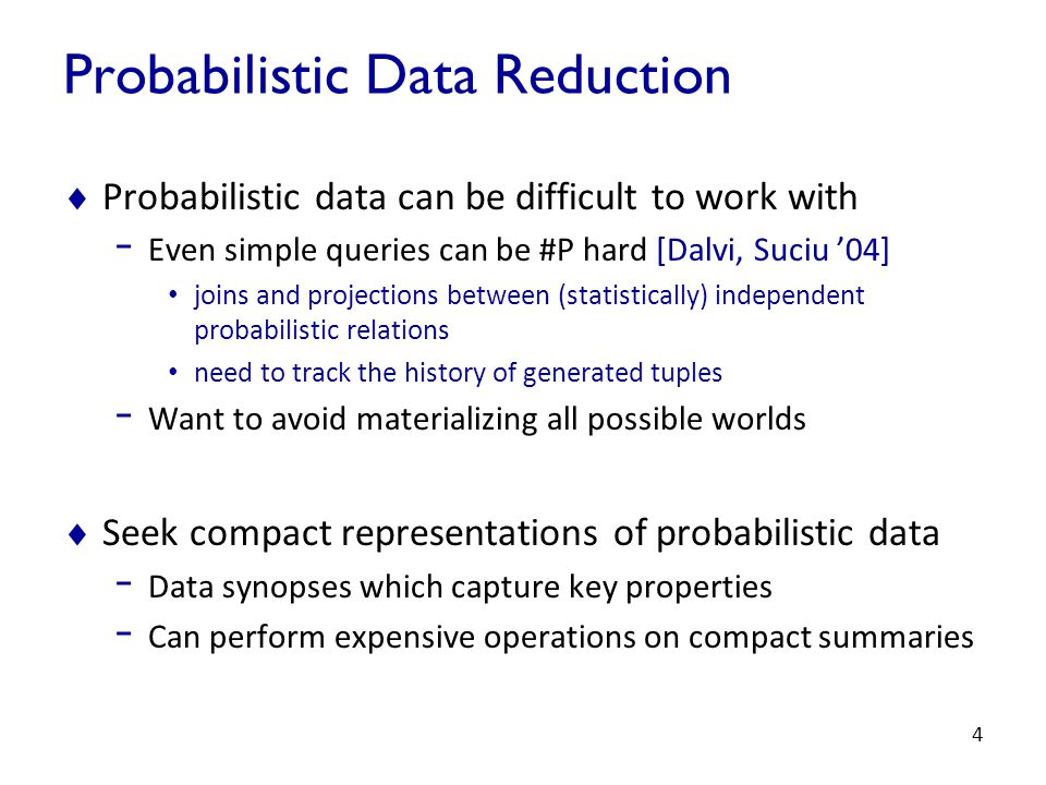 4 Probabilistic Data Reduction  Probabilistic data can be difficult to work with - Even simple queries can be #P hard [Dalvi, Suciu '04] joins and projections between (statistically) independent probabilistic relations need to track the history of generated tuples - Want to avoid materializing all possible worlds  Seek compact representations of probabilistic data - Data synopses which capture key properties - Can perform expensive operations on compact summaries