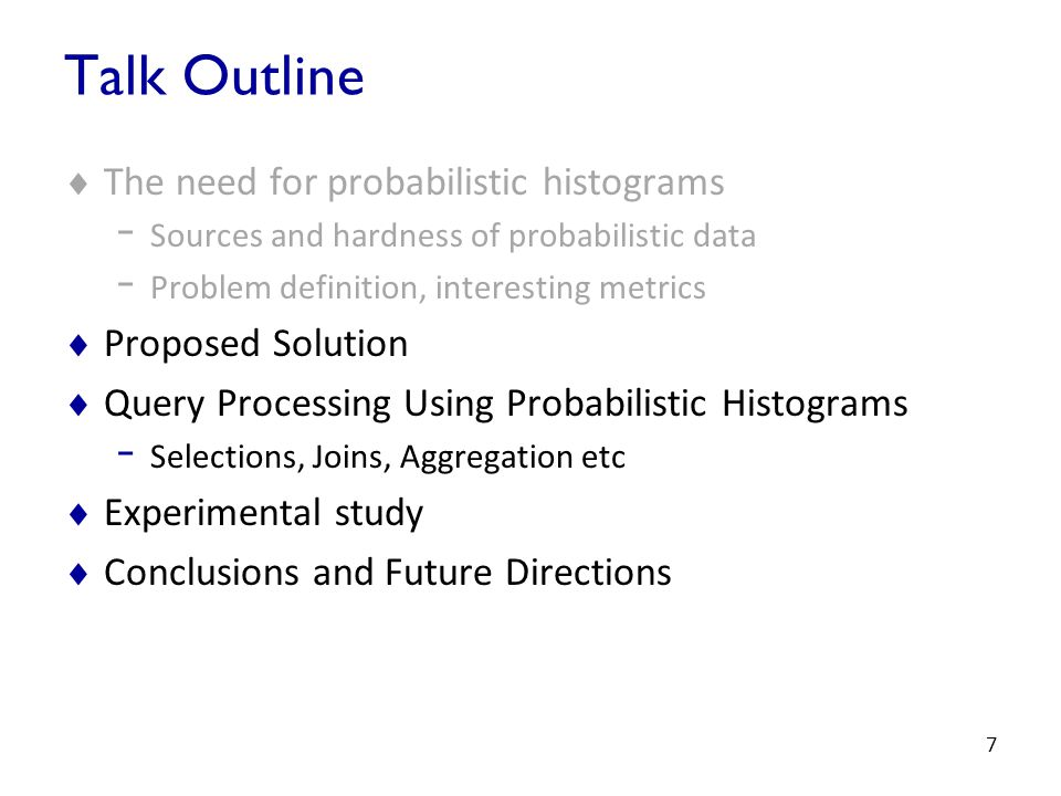 7 Talk Outline  The need for probabilistic histograms - Sources and hardness of probabilistic data - Problem definition, interesting metrics  Proposed Solution  Query Processing Using Probabilistic Histograms - Selections, Joins, Aggregation etc  Experimental study  Conclusions and Future Directions
