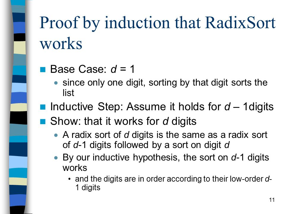11 Proof by induction that RadixSort works Base Case: d = 1  since only one digit, sorting by that digit sorts the list Inductive Step: Assume it holds for d – 1digits Show: that it works for d digits  A radix sort of d digits is the same as a radix sort of d-1 digits followed by a sort on digit d  By our inductive hypothesis, the sort on d-1 digits works and the digits are in order according to their low-order d- 1 digits