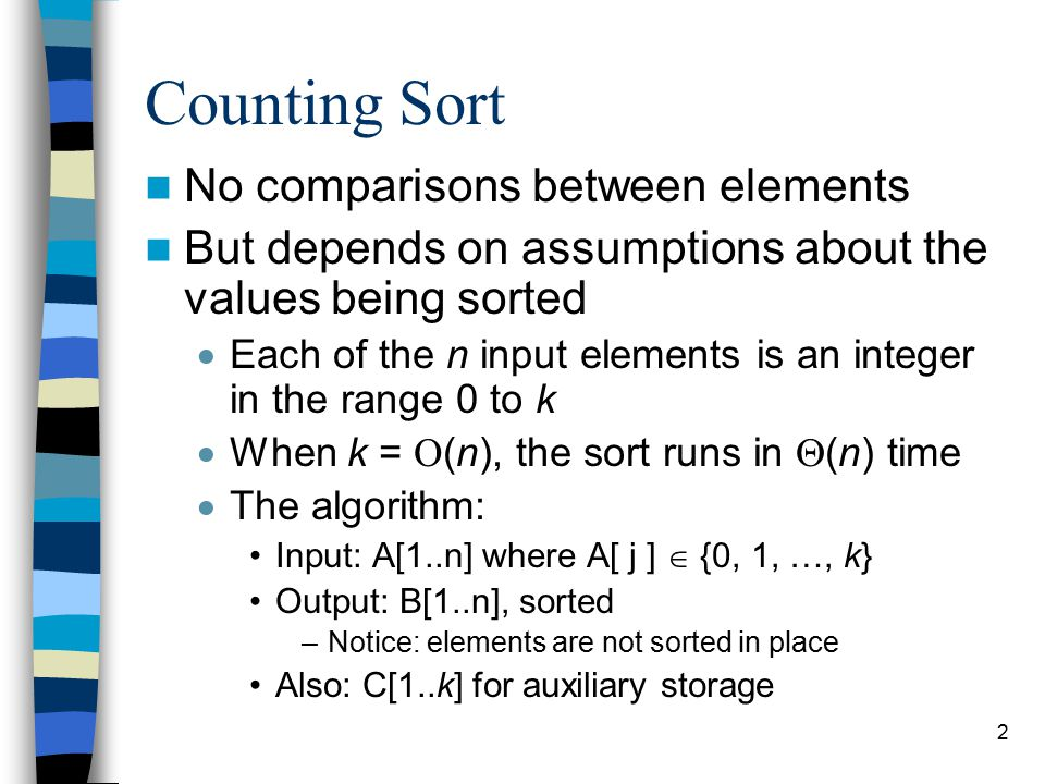 2 Counting Sort No comparisons between elements But depends on assumptions about the values being sorted  Each of the n input elements is an integer in the range 0 to k  When k =  (n), the sort runs in  (n) time  The algorithm: Input: A[1..n] where A[ j ]  {0, 1, …, k} Output: B[1..n], sorted –Notice: elements are not sorted in place Also: C[1..k] for auxiliary storage