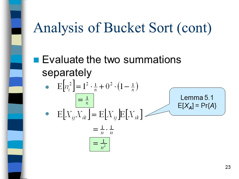 23 Analysis of Bucket Sort (cont) Evaluate the two summations separately  Lemma 5.1 E[X A ] = Pr{A}