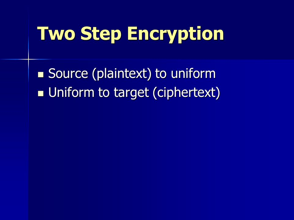 Two Step Encryption Source (plaintext) to uniform Source (plaintext) to uniform Uniform to target (ciphertext) Uniform to target (ciphertext)