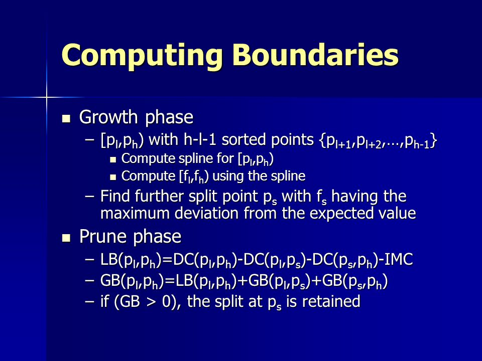 Computing Boundaries Growth phase Growth phase –[p l,p h ) with h-l-1 sorted points {p l+1,p l+2,…,p h-1 } Compute spline for [p l,p h ) Compute spline for [p l,p h ) Compute [f l,f h ) using the spline Compute [f l,f h ) using the spline –Find further split point p s with f s having the maximum deviation from the expected value Prune phase Prune phase –LB(p l,p h )=DC(p l,p h )-DC(p l,p s )-DC(p s,p h )-IMC –GB(p l,p h )=LB(p l,p h )+GB(p l,p s )+GB(p s,p h ) –if (GB > 0), the split at p s is retained
