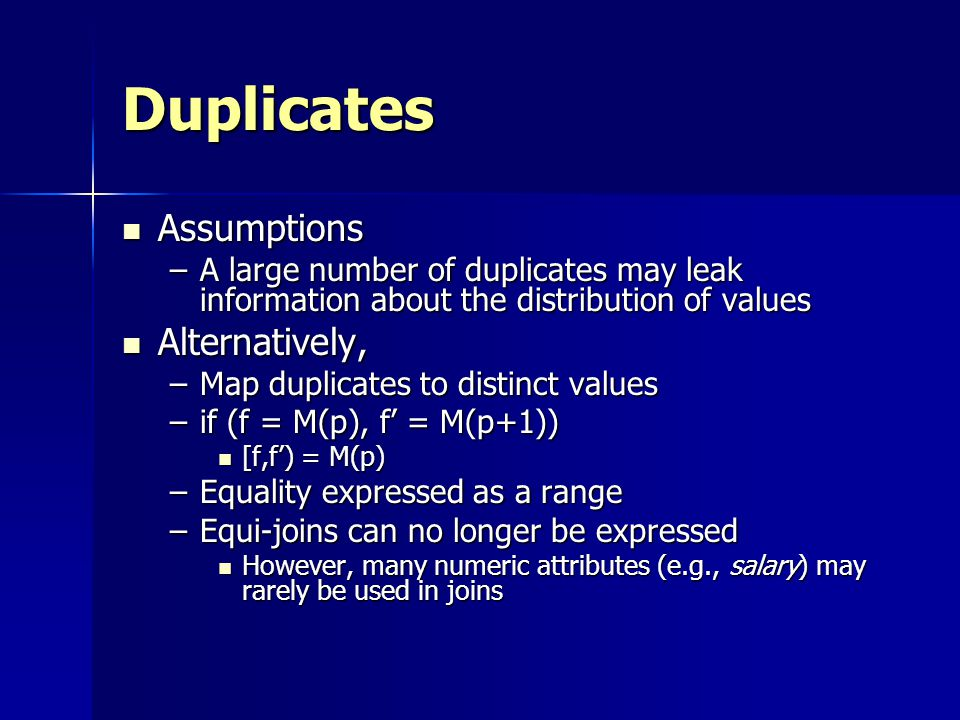 Duplicates Assumptions Assumptions –A large number of duplicates may leak information about the distribution of values Alternatively, Alternatively, –