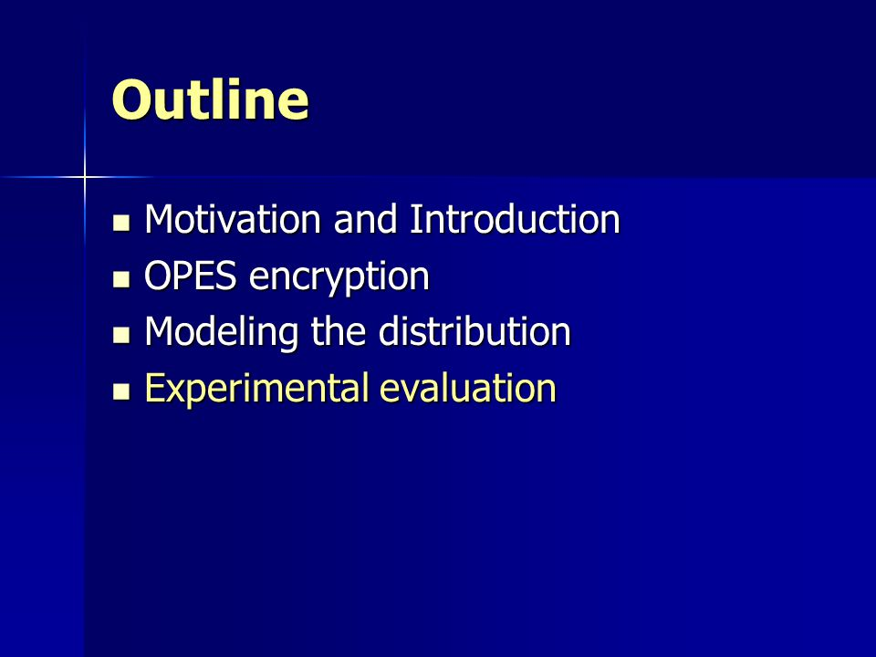 Outline Motivation and Introduction Motivation and Introduction OPES encryption OPES encryption Modeling the distribution Modeling the distribution Experimental evaluation Experimental evaluation
