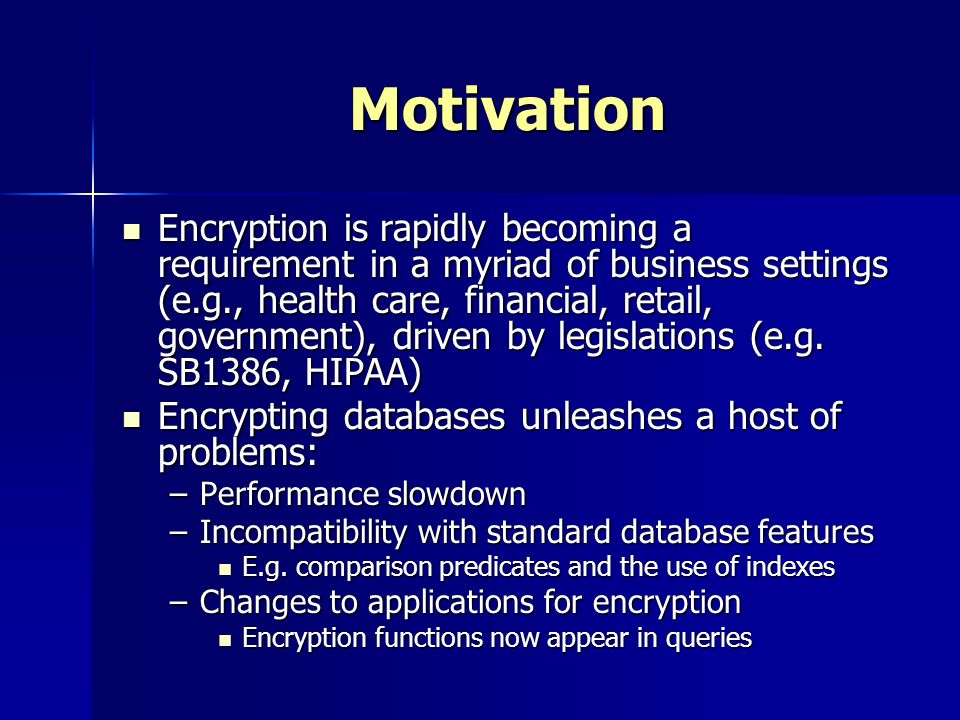 Motivation Encryption is rapidly becoming a requirement in a myriad of business settings (e.g., health care, financial, retail, government), driven by