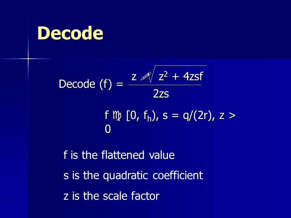Decode z ! z 2 + 4zsf 2zs f c [0, f h ), s = q/(2r), z > 0 f is the flattened value s is the quadratic coefficient z is the scale factor Decode (f) =
