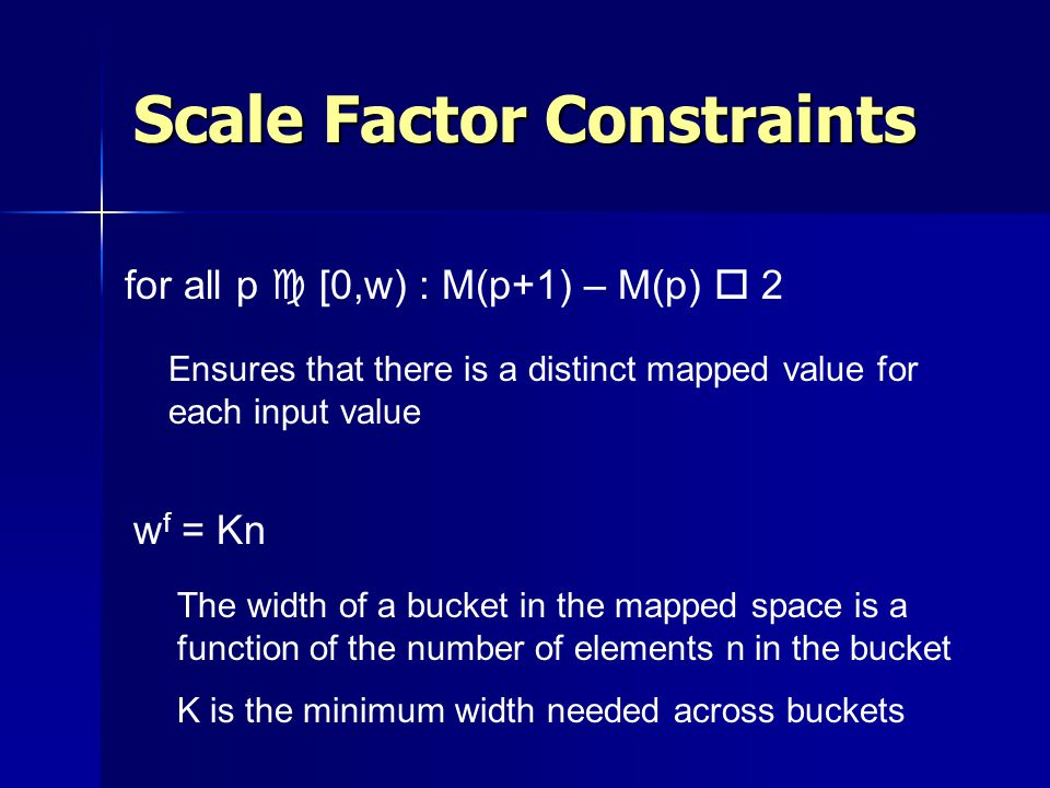 Scale Factor Constraints for all p c [0,w) : M(p+1) – M(p) o 2 w f = Kn Ensures that there is a distinct mapped value for each input value The width of a bucket in the mapped space is a function of the number of elements n in the bucket K is the minimum width needed across buckets