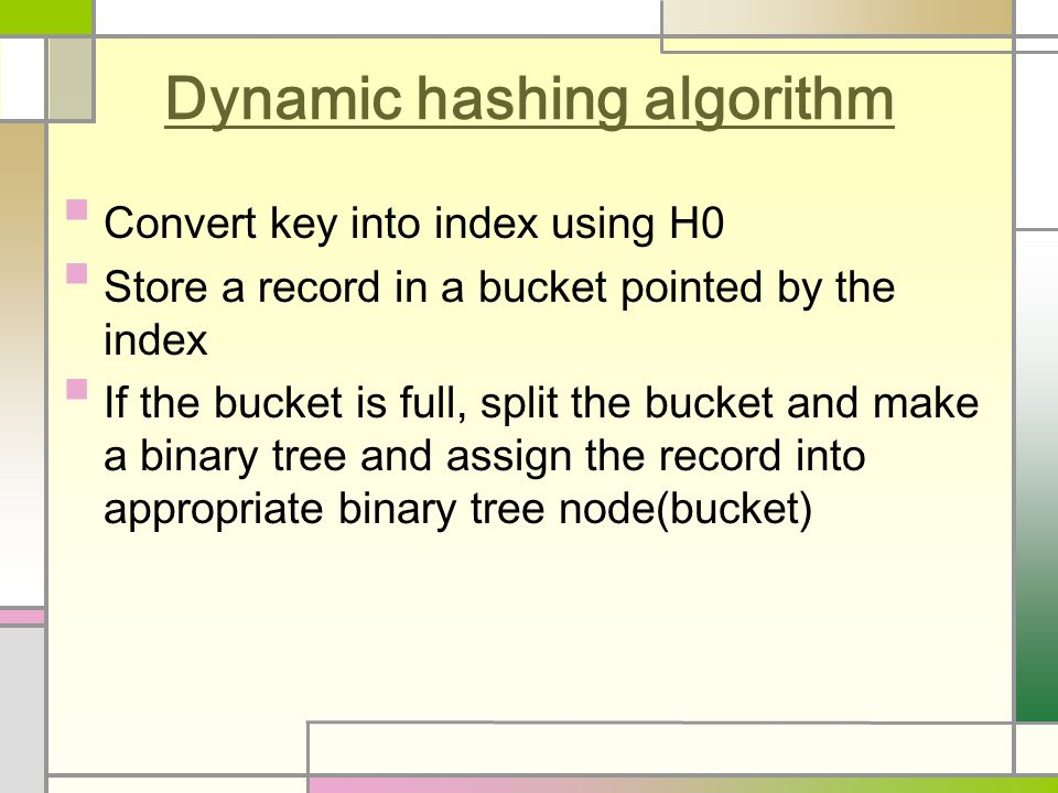 Dynamic hashing algorithm Convert key into index using H0 Store a record in a bucket pointed by the index If the bucket is full, split the bucket and make a binary tree and assign the record into appropriate binary tree node(bucket)