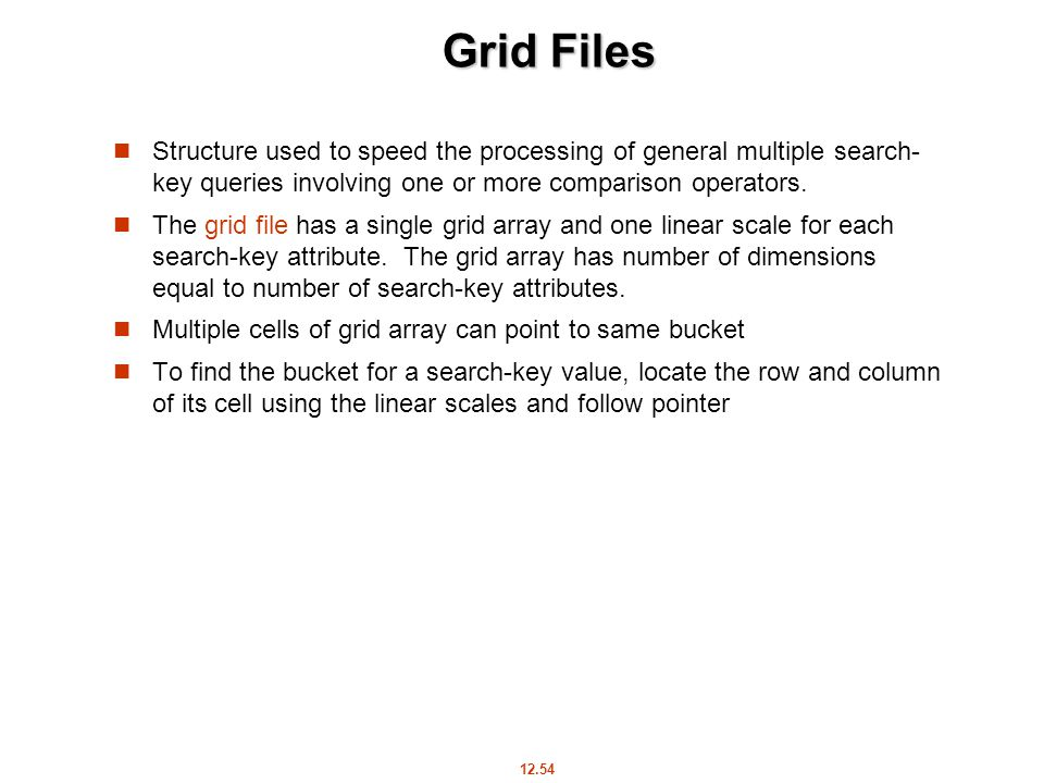 12.54 Grid Files Structure used to speed the processing of general multiple search- key queries involving one or more comparison operators.