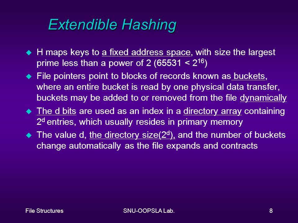 File StructuresSNU-OOPSLA Lab.8 Extendible Hashing u H maps keys to a fixed address space, with size the largest prime less than a power of 2 (65531 < 2 16 ) u File pointers point to blocks of records known as buckets, where an entire bucket is read by one physical data transfer, buckets may be added to or removed from the file dynamically u The d bits are used as an index in a directory array containing 2 d entries, which usually resides in primary memory u The value d, the directory size(2 d ), and the number of buckets change automatically as the file expands and contracts