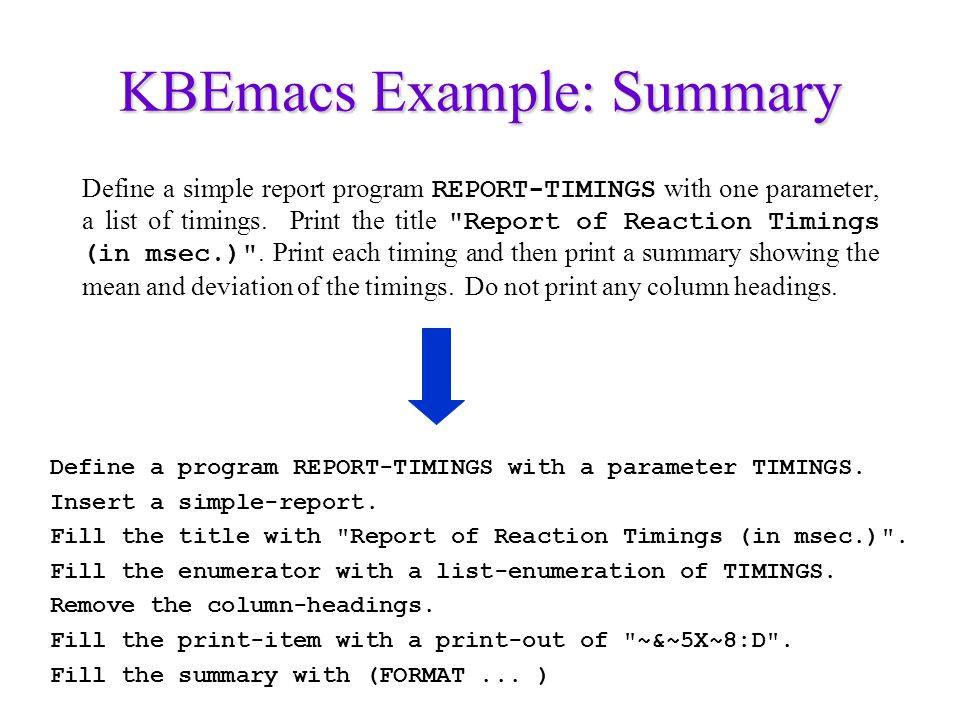 KBEmacs Example: Summary Define a simple report program REPORT-TIMINGS with one parameter, a list of timings. Print the title