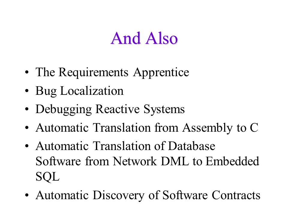 And Also The Requirements Apprentice Bug Localization Debugging Reactive Systems Automatic Translation from Assembly to C Automatic Translation of Dat