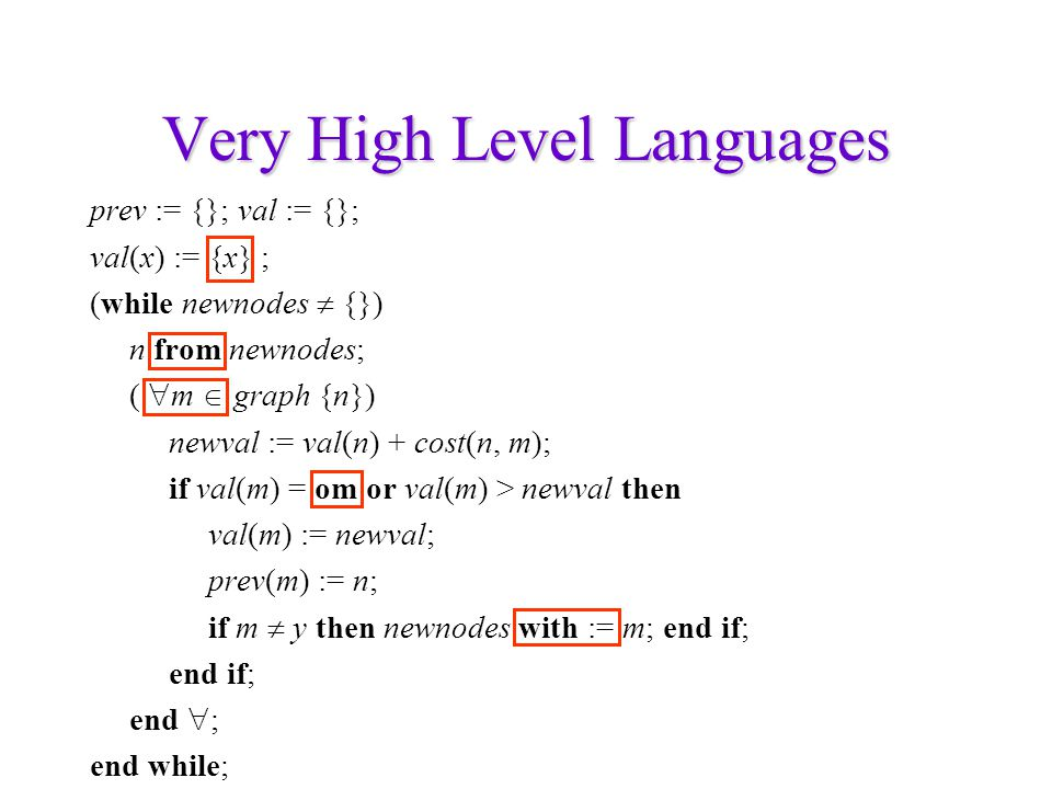Very High Level Languages prev := {}; val := {}; val(x) := {x} ; (while newnodes  {}) n from newnodes; (  m  graph {n}) newval := val(n) + cost(n,