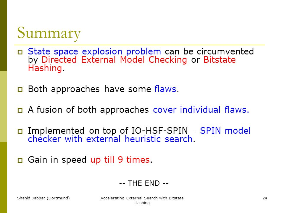 Shahid Jabbar (Dortmund)Accelerating External Search with Bitstate Hashing 24 Summary  State space explosion problem can be circumvented by Directed External Model Checking or Bitstate Hashing.
