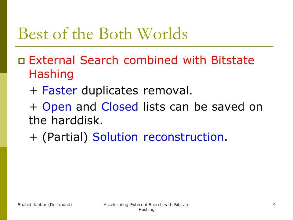 Shahid Jabbar (Dortmund)Accelerating External Search with Bitstate Hashing 4 Best of the Both Worlds  External Search combined with Bitstate Hashing + Faster duplicates removal.