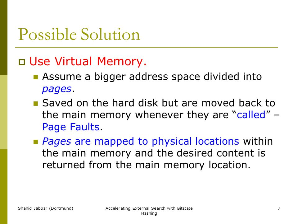 Shahid Jabbar (Dortmund)Accelerating External Search with Bitstate Hashing 7 Possible Solution  Use Virtual Memory. Assume a bigger address space div