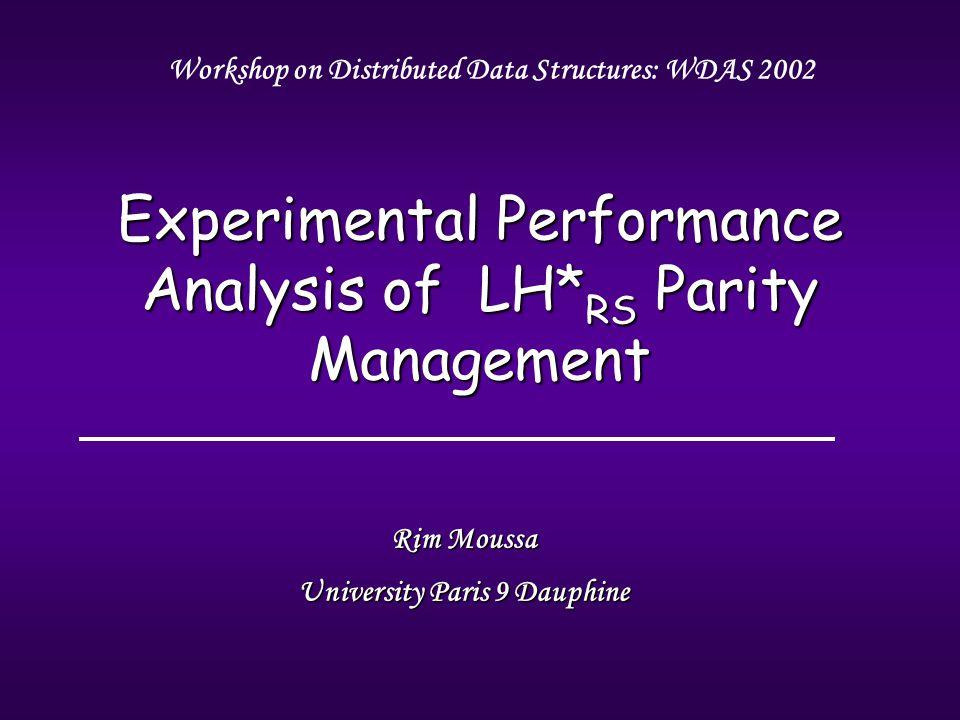 Rim Moussa University Paris 9 Dauphine Experimental Performance Analysis of LH* RS Parity Management Workshop on Distributed Data Structures: WDAS 2002