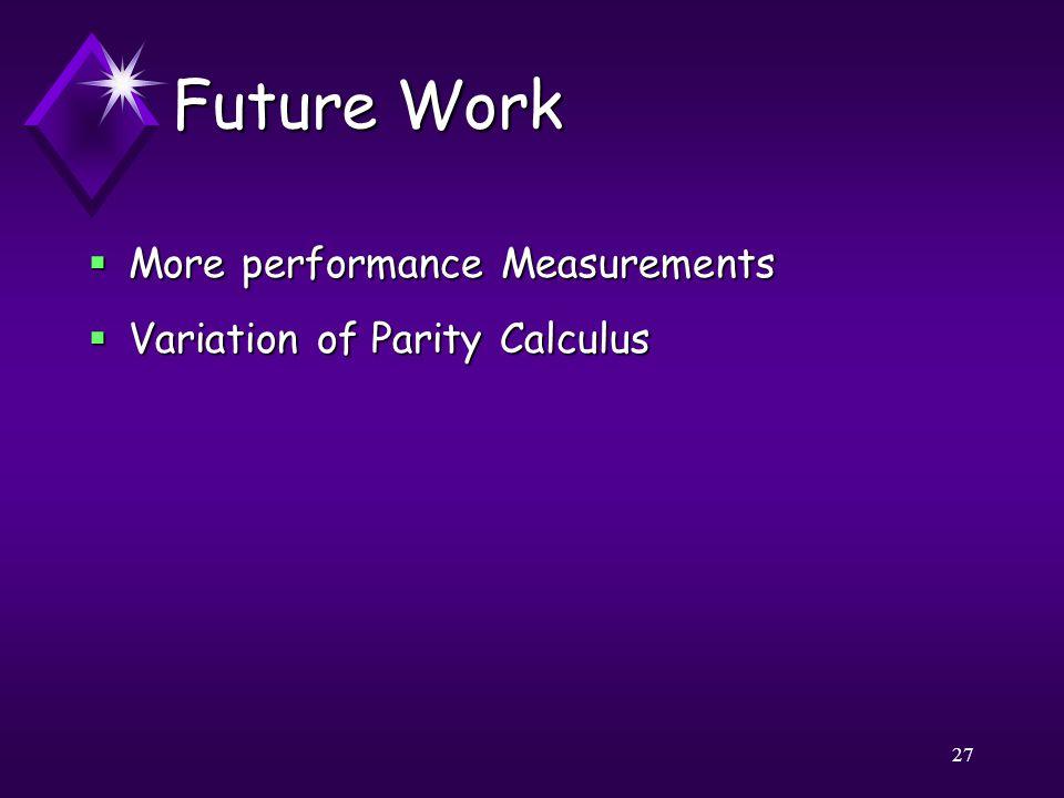 27 Future Work  More performance Measurements  Variation of Parity Calculus