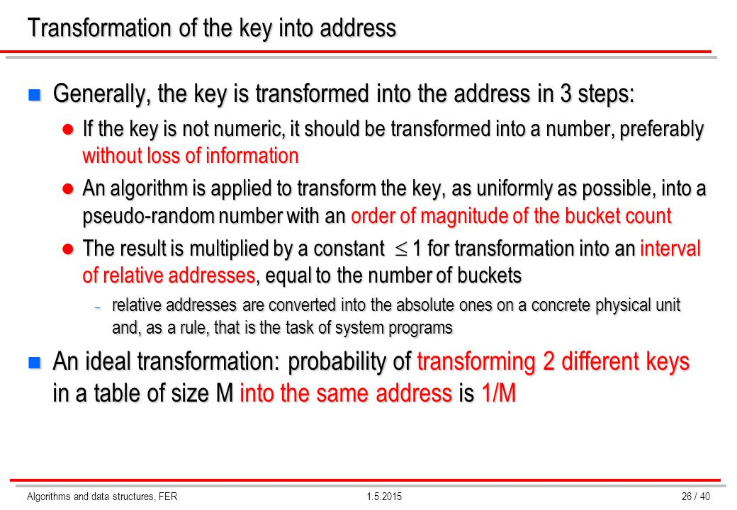Algorithms and data structures, FER1.5.2015 Transformation of the key into address n Generally, the key is transformed into the address in 3 steps: If
