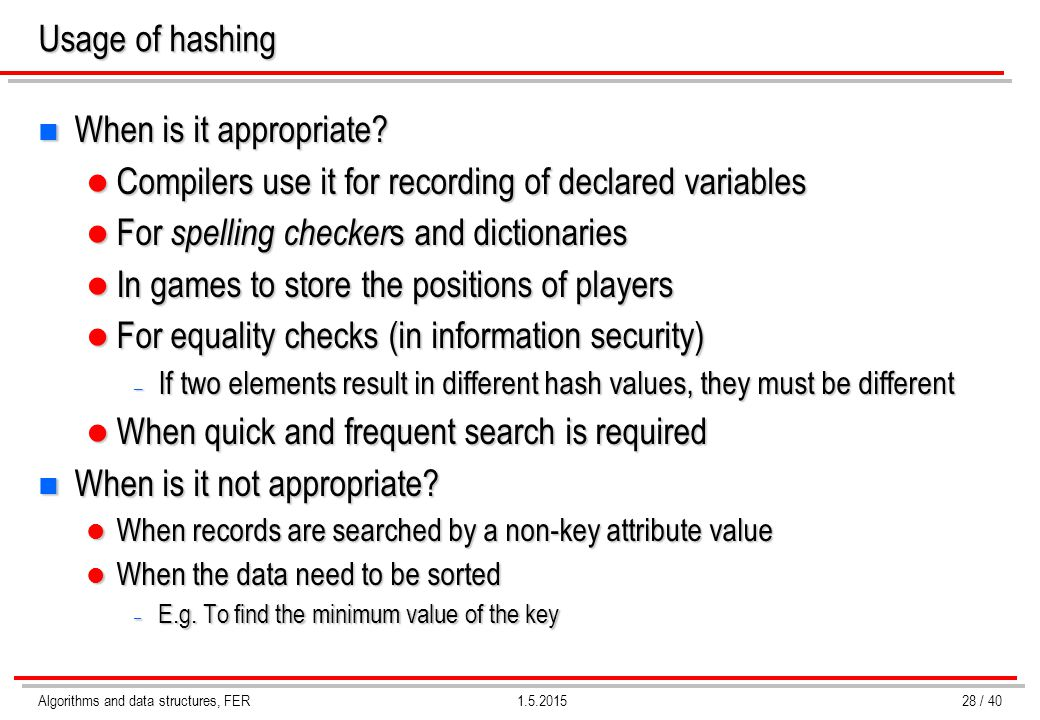 Algorithms and data structures, FER1.5.2015 Usage of hashing n When is it appropriate? Compilers use it for recording of declared variables Compilers