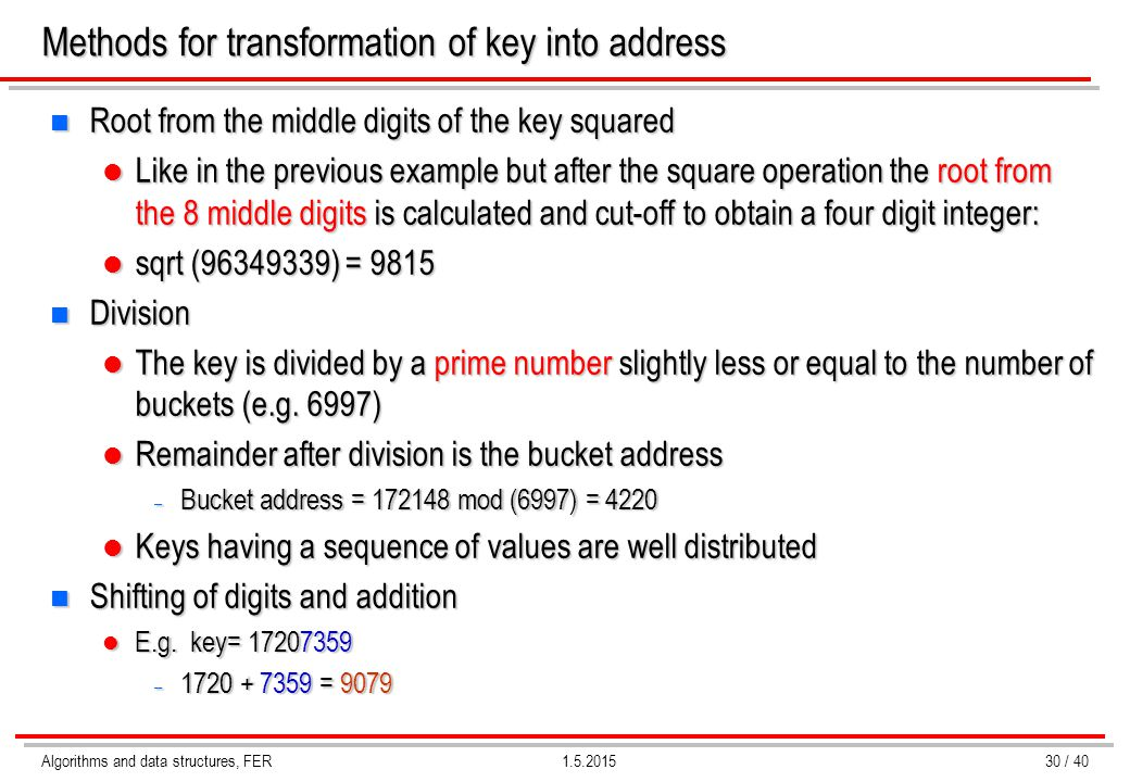 Algorithms and data structures, FER1.5.2015 Methods for transformation of key into address n Root from the middle digits of the key squared Like in th