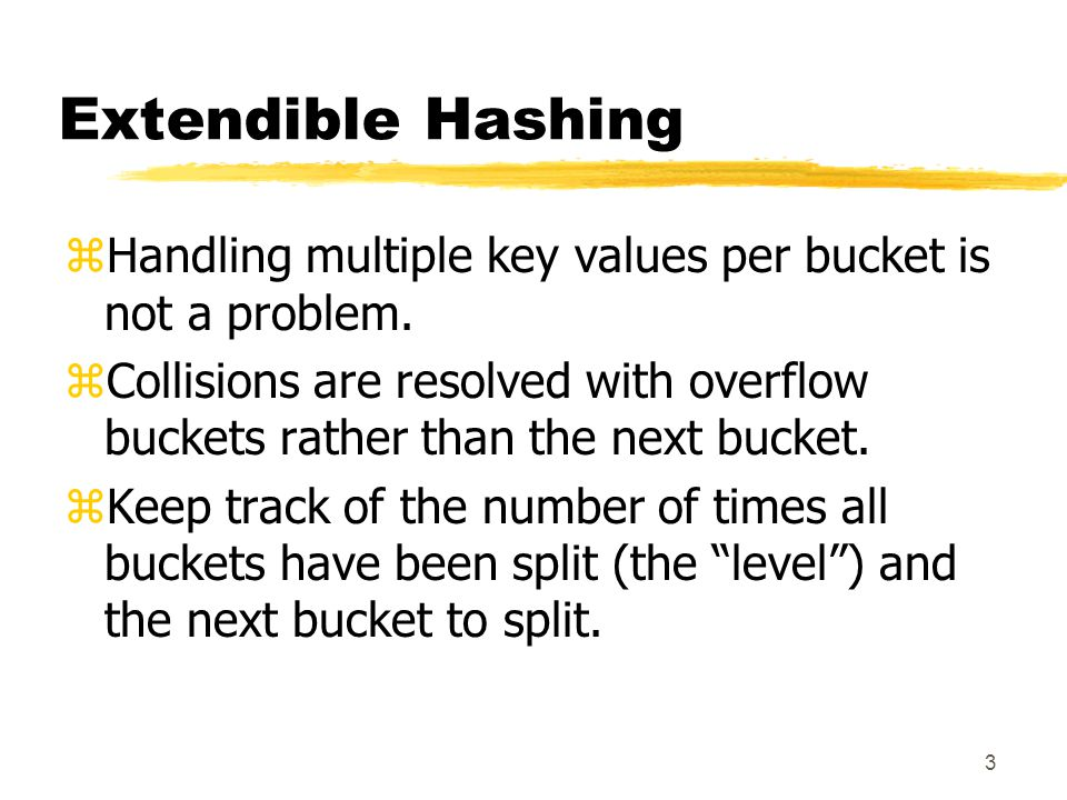3 Extendible Hashing zHandling multiple key values per bucket is not a problem.