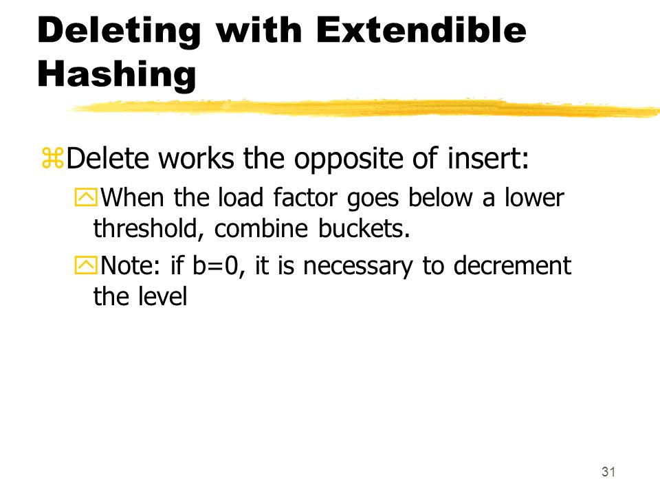 31 Deleting with Extendible Hashing zDelete works the opposite of insert: yWhen the load factor goes below a lower threshold, combine buckets.
