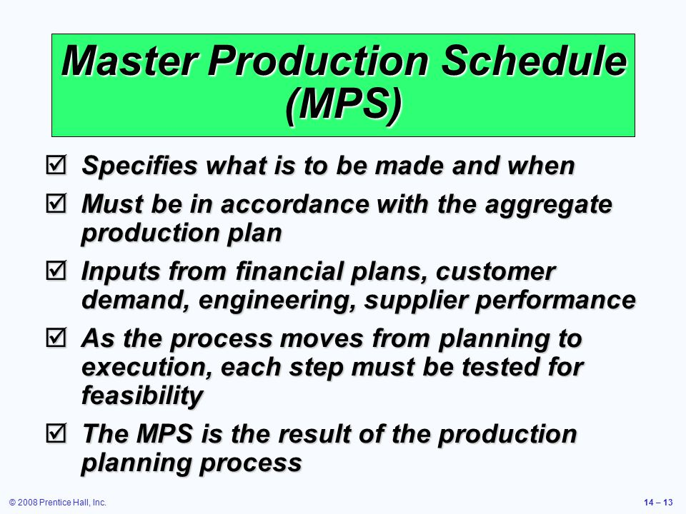 © 2008 Prentice Hall, Inc.14 – 13 Master Production Schedule (MPS)  Specifies what is to be made and when  Must be in accordance with the aggregate