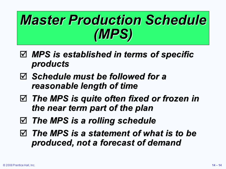 © 2008 Prentice Hall, Inc.14 – 14 Master Production Schedule (MPS)  MPS is established in terms of specific products  Schedule must be followed for