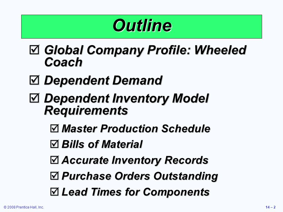 © 2008 Prentice Hall, Inc.14 – 2 Outline  Global Company Profile: Wheeled Coach  Dependent Demand  Dependent Inventory Model Requirements  Master