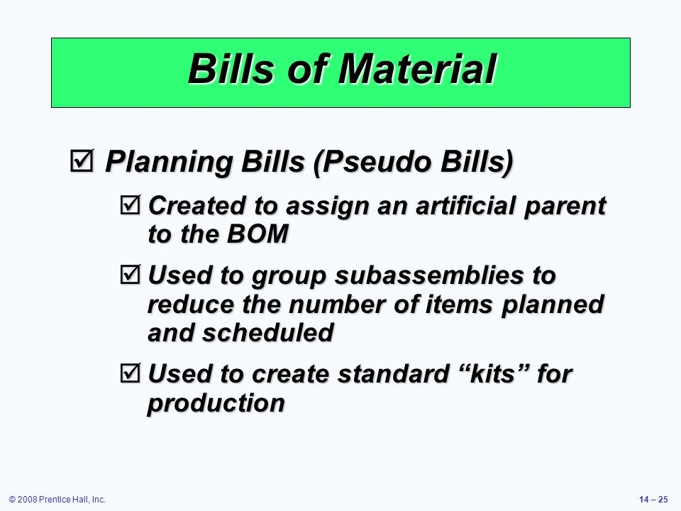 © 2008 Prentice Hall, Inc.14 – 25 Bills of Material  Planning Bills (Pseudo Bills)  Created to assign an artificial parent to the BOM  Used to grou
