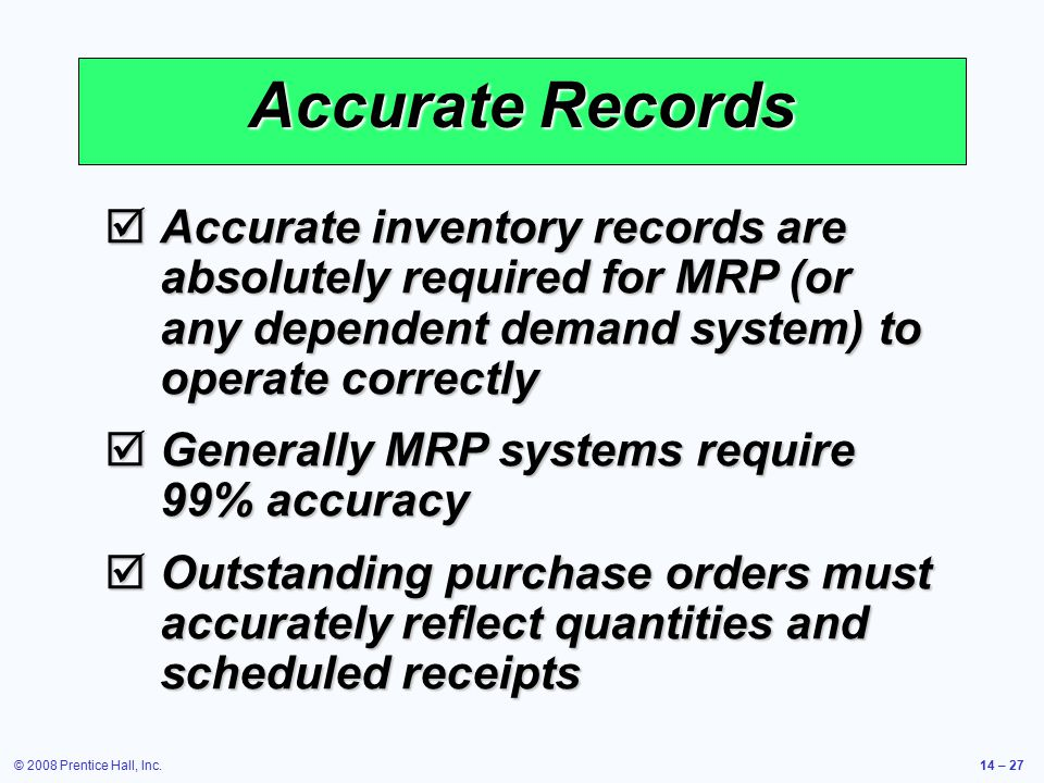 © 2008 Prentice Hall, Inc.14 – 27 Accurate Records  Accurate inventory records are absolutely required for MRP (or any dependent demand system) to op
