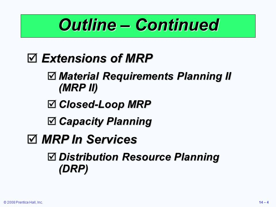 © 2008 Prentice Hall, Inc.14 – 4 Outline – Continued  Extensions of MRP  Material Requirements Planning II (MRP II)  Closed-Loop MRP  Capacity Pla