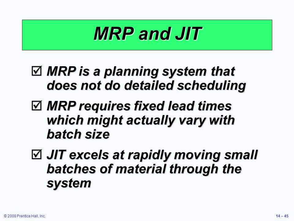 © 2008 Prentice Hall, Inc.14 – 45 MRP and JIT  MRP is a planning system that does not do detailed scheduling  MRP requires fixed lead times which mi