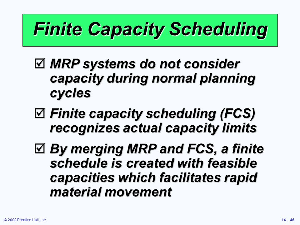 © 2008 Prentice Hall, Inc.14 – 46 Finite Capacity Scheduling  MRP systems do not consider capacity during normal planning cycles  Finite capacity sc