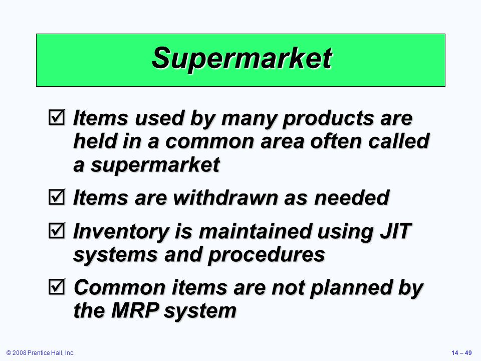 © 2008 Prentice Hall, Inc.14 – 49 Supermarket  Items used by many products are held in a common area often called a supermarket  Items are withdrawn