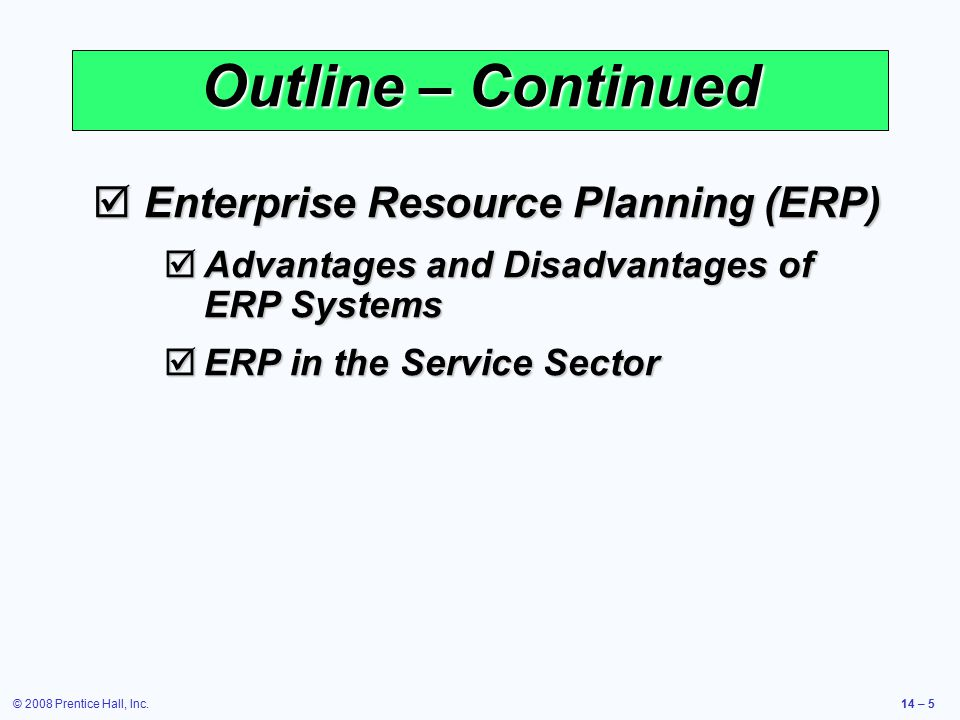 © 2008 Prentice Hall, Inc.14 – 5 Outline – Continued  Enterprise Resource Planning (ERP)  Advantages and Disadvantages of ERP Systems  ERP in the S