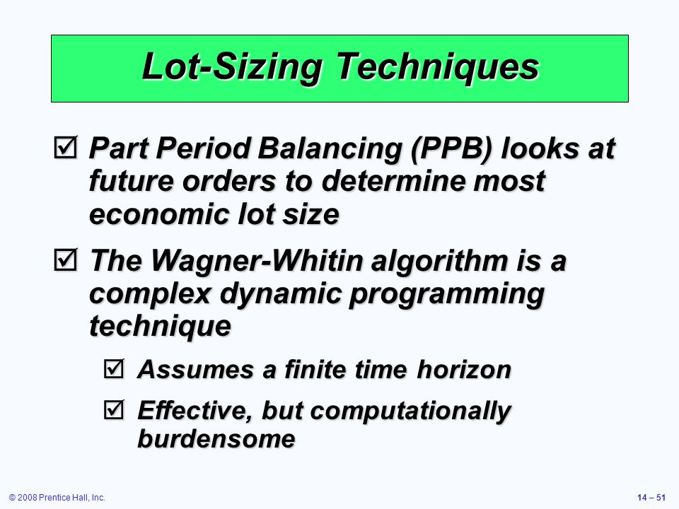 © 2008 Prentice Hall, Inc.14 – 51 Lot-Sizing Techniques  Part Period Balancing (PPB) looks at future orders to determine most economic lot size  The