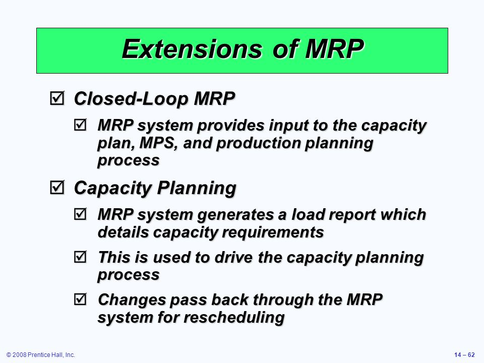 © 2008 Prentice Hall, Inc.14 – 62 Extensions of MRP  Closed-Loop MRP  MRP system provides input to the capacity plan, MPS, and production planning p