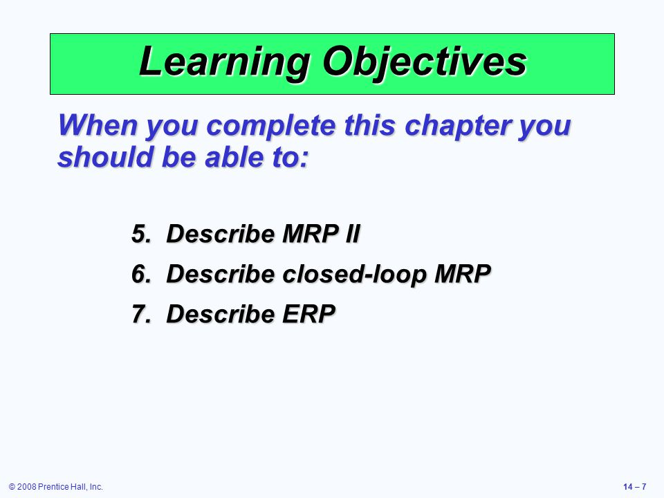 © 2008 Prentice Hall, Inc.14 – 7 Learning Objectives When you complete this chapter you should be able to: 5.Describe MRP II 6.Describe closed-loop MR