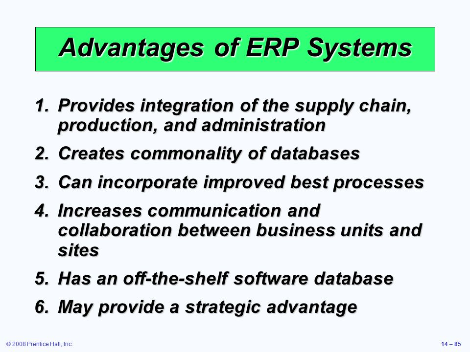 © 2008 Prentice Hall, Inc.14 – 85 Advantages of ERP Systems 1.Provides integration of the supply chain, production, and administration 2.Creates commo