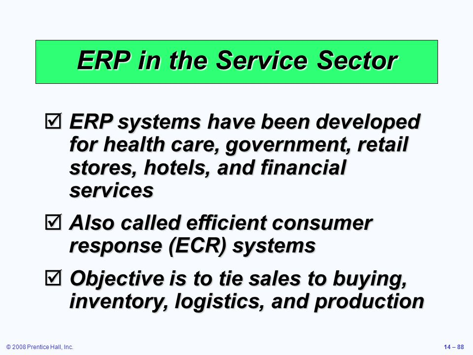 © 2008 Prentice Hall, Inc.14 – 88 ERP in the Service Sector  ERP systems have been developed for health care, government, retail stores, hotels, and