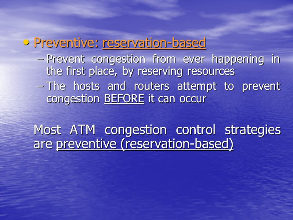Preventive: reservation-based Preventive: reservation-based –Prevent congestion from ever happening in the first place, by reserving resources –The hosts and routers attempt to prevent congestion BEFORE it can occur Most ATM congestion control strategies are preventive (reservation-based)